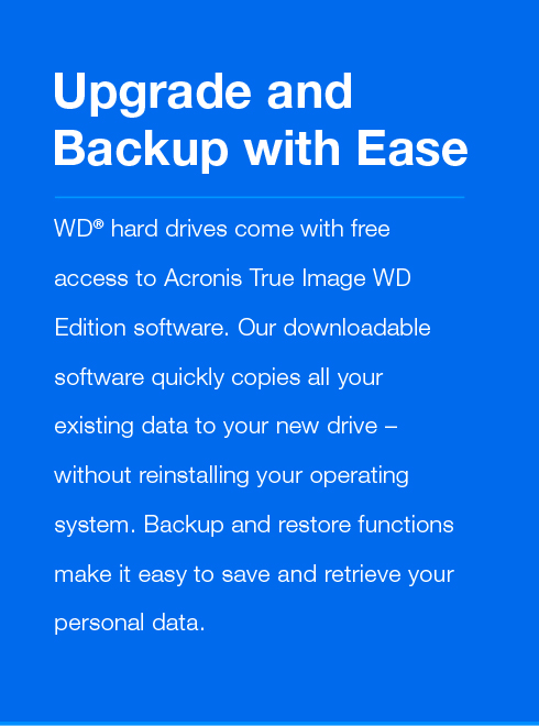 Upgrade and Backup with Ease - WD® hard drives come with free access to Acronis True Image WD Edition software. Our downloadable software quickly copies all your existing data to your new drive – without reinstalling your operating system. Backup and restore functions make it easy to save and retrieve your personal data.